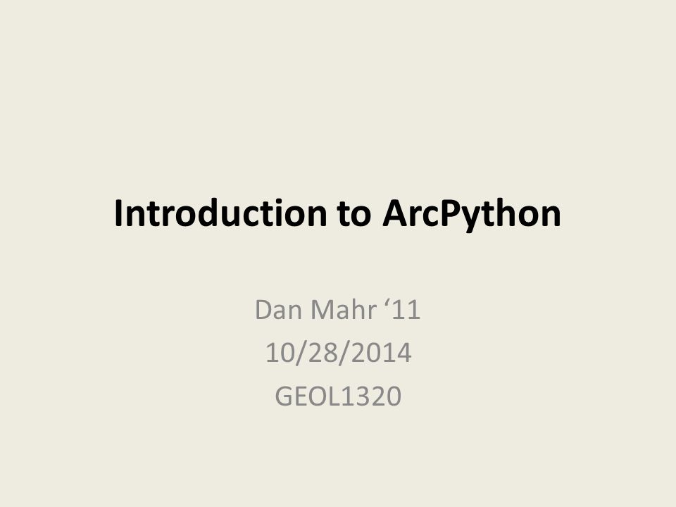 Introduction to ArcPython Dan Mahr '11 10/28/2014 GEOL1320