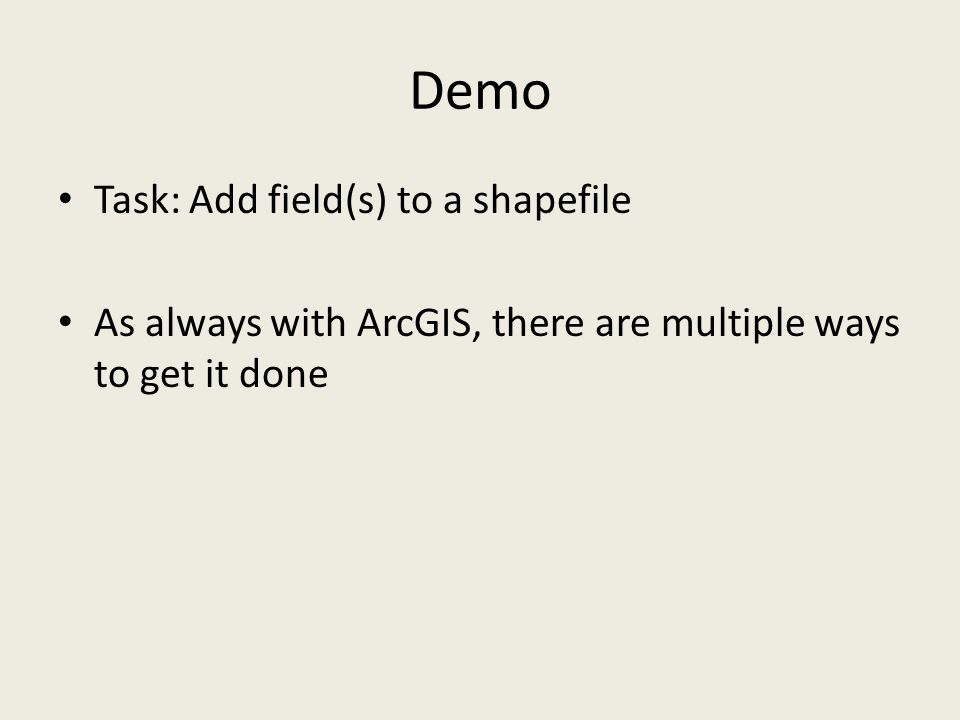 Demo Task: Add field(s) to a shapefile As always with ArcGIS, there are multiple ways to get it done