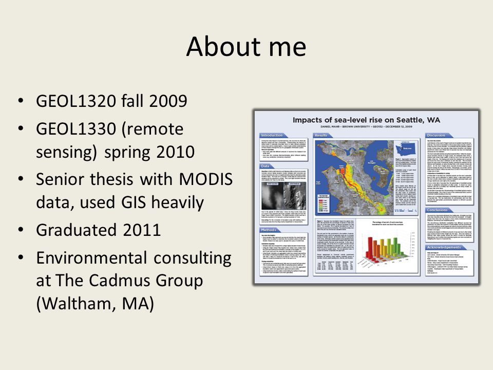 About me GEOL1320 fall 2009 GEOL1330 (remote sensing) spring 2010 Senior thesis with MODIS data, used GIS heavily Graduated 2011 Environmental consulting at The Cadmus Group (Waltham, MA)