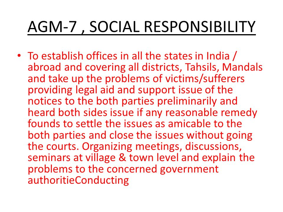 AGM-7, SOCIAL RESPONSIBILITY To establish offices in all the states in India / abroad and covering all districts, Tahsils, Mandals and take up the problems of victims/sufferers providing legal aid and support issue of the notices to the both parties preliminarily and heard both sides issue if any reasonable remedy founds to settle the issues as amicable to the both parties and close the issues without going the courts.