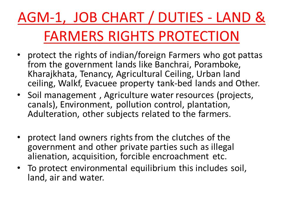 AGM-1, JOB CHART / DUTIES - LAND & FARMERS RIGHTS PROTECTION protect the rights of indian/foreign Farmers who got pattas from the government lands like Banchrai, Poramboke, Kharajkhata, Tenancy, Agricultural Ceiling, Urban land ceiling, Walkf, Evacuee property tank-bed lands and Other.