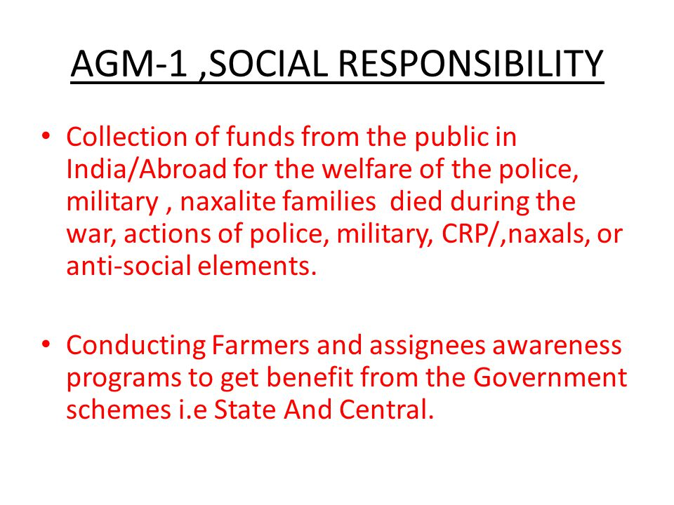 AGM-1,SOCIAL RESPONSIBILITY Collection of funds from the public in India/Abroad for the welfare of the police, military, naxalite families died during the war, actions of police, military, CRP/,naxals, or anti-social elements.