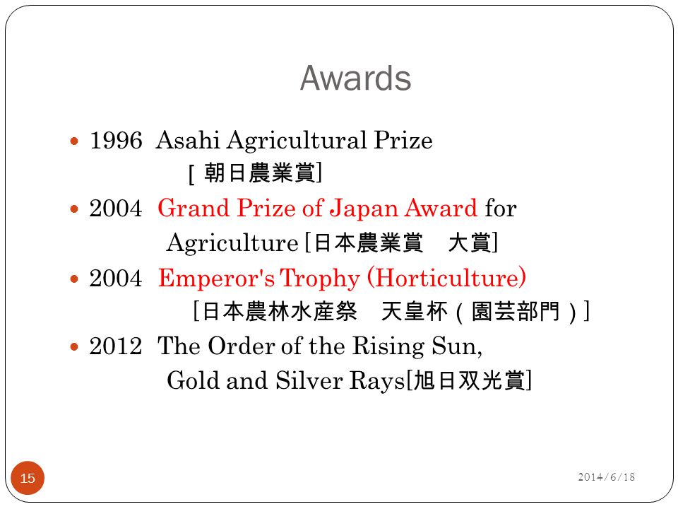 Awards 1996 Asahi Agricultural Prize [朝日農業賞 ] 2004 Grand Prize of Japan Award for Agriculture [ 日本農業賞 大賞 ] 2004 Emperor s Trophy (Horticulture) [ 日本農林水産祭 天皇杯(園芸部門) ] 2012 The Order of the Rising Sun, Gold and Silver Rays [ 旭日双光賞 ] 15 2014/6/18