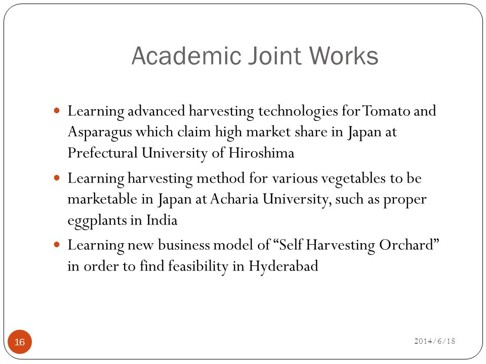 Academic Joint Works 16 Learning advanced harvesting technologies for Tomato and Asparagus which claim high market share in Japan at Prefectural University of Hiroshima Learning harvesting method for various vegetables to be marketable in Japan at Acharia University, such as proper eggplants in India Learning new business model of Self Harvesting Orchard in order to find feasibility in Hyderabad 2014/6/18