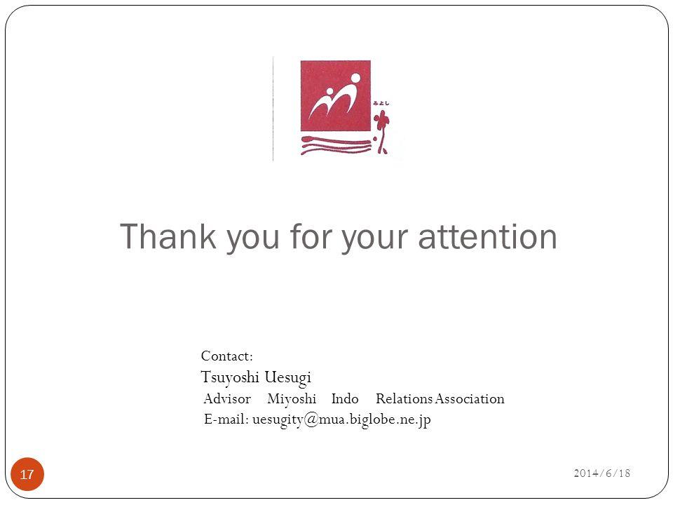 Thank you for your attention 17 Contact: Tsuyoshi Uesugi Advisor Miyoshi Indo Relations Association E-mail: uesugity@mua.biglobe.ne.jp 2014/6/18