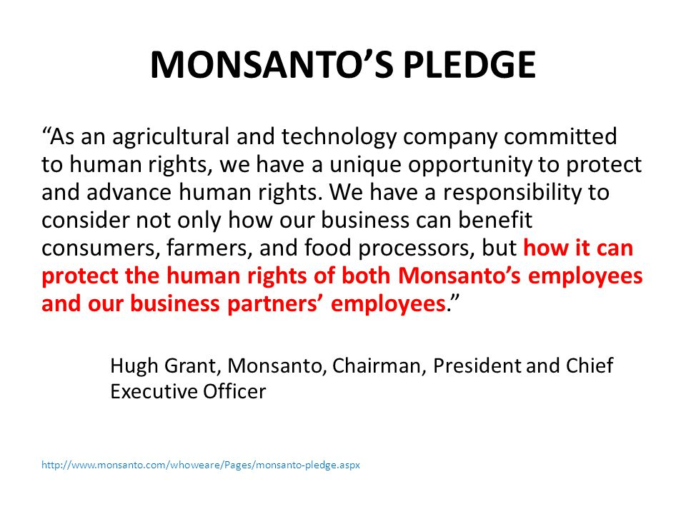 MONSANTO'S PLEDGE As an agricultural and technology company committed to human rights, we have a unique opportunity to protect and advance human rights.