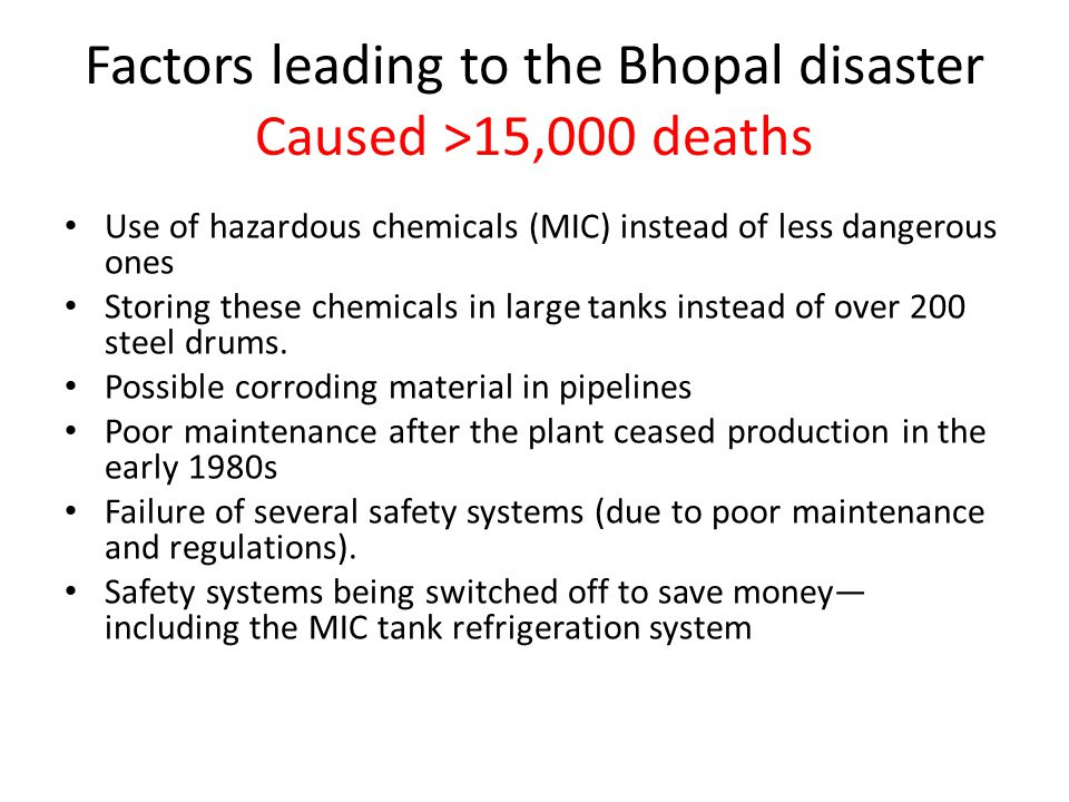 Factors leading to the Bhopal disaster Caused >15,000 deaths Use of hazardous chemicals (MIC) instead of less dangerous ones Storing these chemicals in large tanks instead of over 200 steel drums.