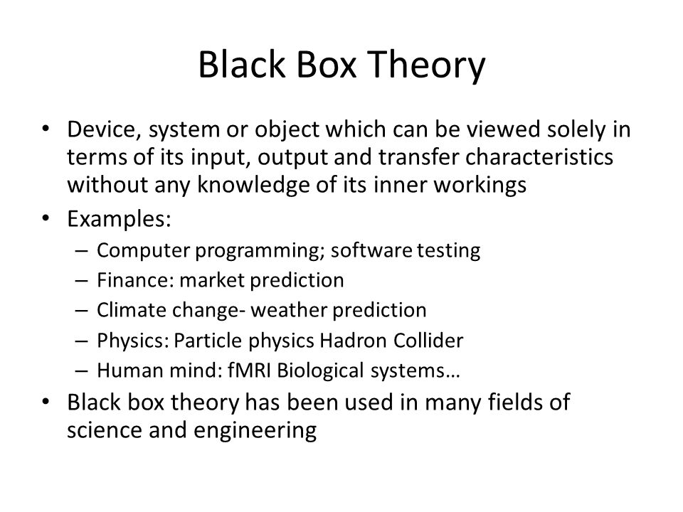 Black Box Theory Device, system or object which can be viewed solely in terms of its input, output and transfer characteristics without any knowledge of its inner workings Examples: – Computer programming; software testing – Finance: market prediction – Climate change- weather prediction – Physics: Particle physics Hadron Collider – Human mind: fMRI Biological systems… Black box theory has been used in many fields of science and engineering