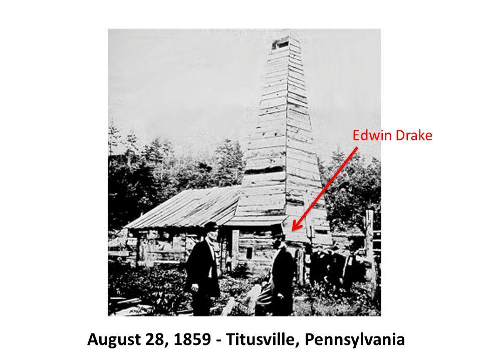 August 28, 1859 - Titusville, Pennsylvania Edwin Drake