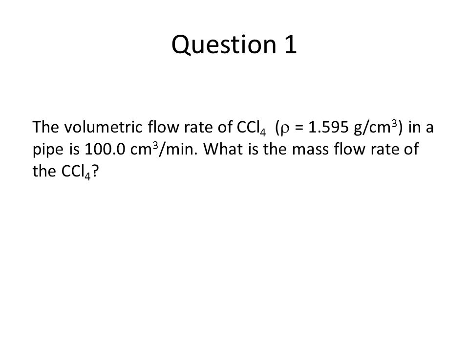 The volumetric flow rate of CCl 4 (  = 1.595 g/cm 3 ) in a pipe is 100.0 cm 3 /min.