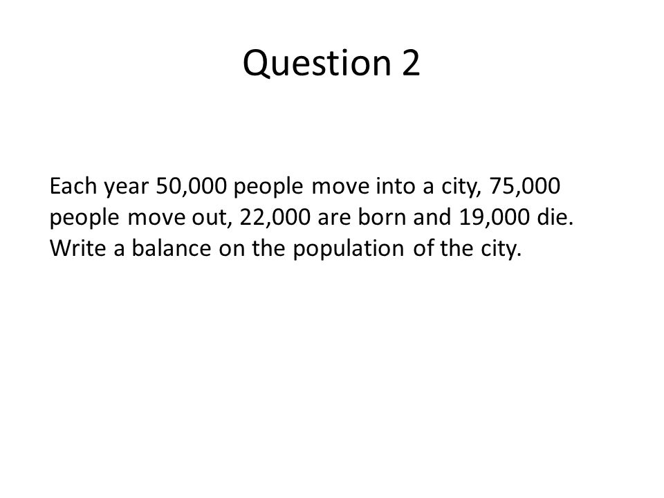 Each year 50,000 people move into a city, 75,000 people move out, 22,000 are born and 19,000 die.