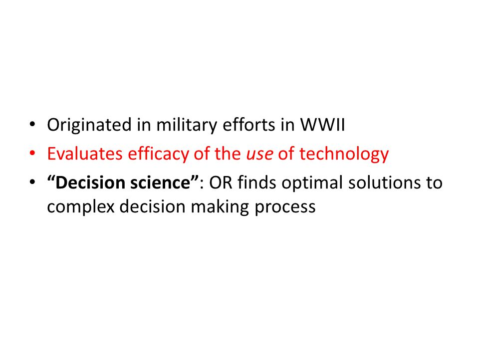Originated in military efforts in WWII Evaluates efficacy of the use of technology Decision science : OR finds optimal solutions to complex decision making process
