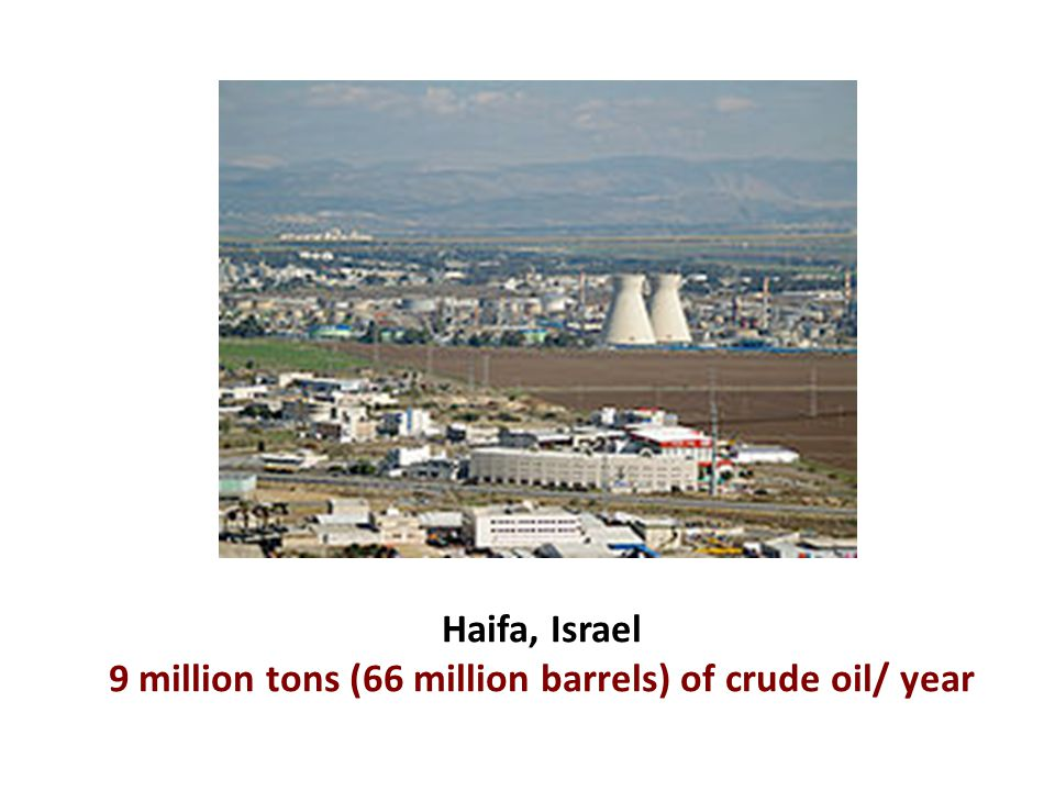 Haifa, Israel 9 million tons (66 million barrels) of crude oil/ year