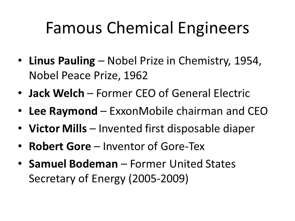 Famous Chemical Engineers Linus Pauling – Nobel Prize in Chemistry, 1954, Nobel Peace Prize, 1962 Jack Welch – Former CEO of General Electric Lee Raymond – ExxonMobile chairman and CEO Victor Mills – Invented first disposable diaper Robert Gore – Inventor of Gore-Tex Samuel Bodeman – Former United States Secretary of Energy (2005-2009)