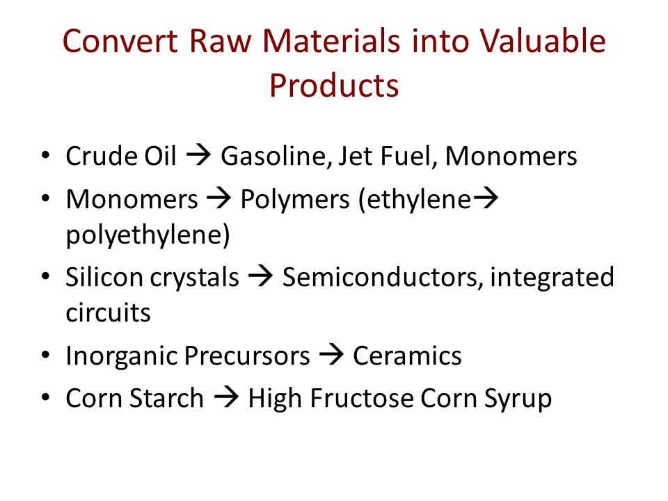 Convert Raw Materials into Valuable Products Crude Oil  Gasoline, Jet Fuel, Monomers Monomers  Polymers (ethylene  polyethylene) Silicon crystals  Semiconductors, integrated circuits Inorganic Precursors  Ceramics Corn Starch  High Fructose Corn Syrup