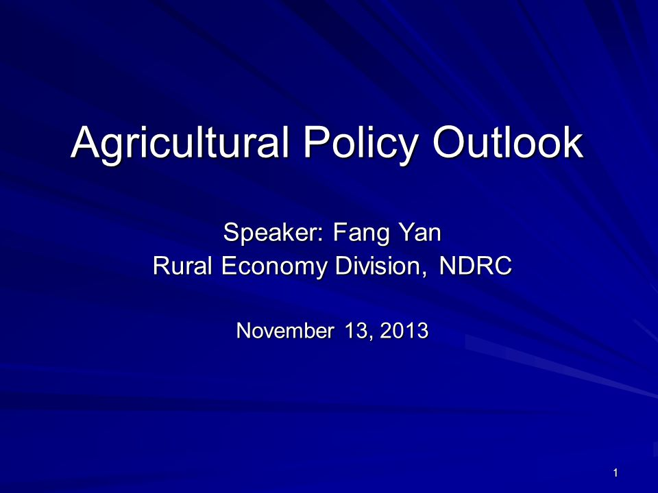 1 Agricultural Policy Outlook Speaker: Fang Yan Rural Economy Division, NDRC November 13, 2013