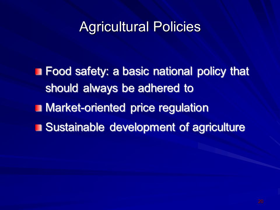 20 Agricultural Policies Food safety: a basic national policy that should always be adhered to Market-oriented price regulation Sustainable developmen
