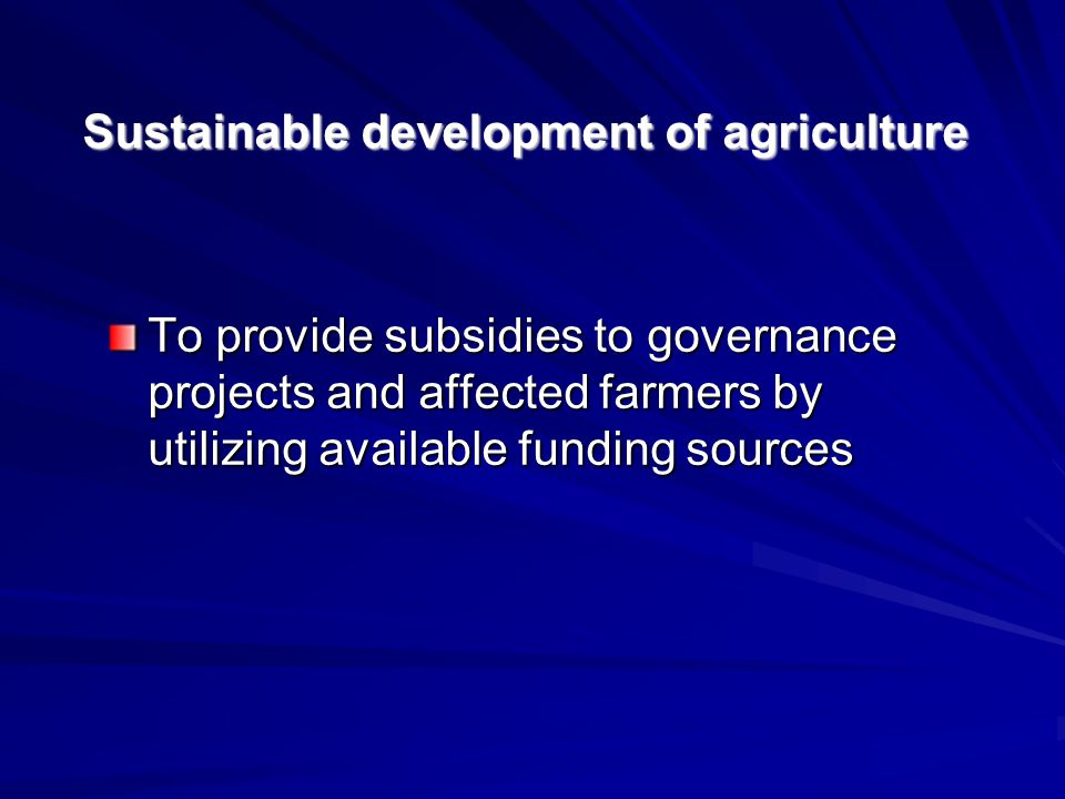 To provide subsidies to governance projects and affected farmers by utilizing available funding sources Sustainable development of agriculture
