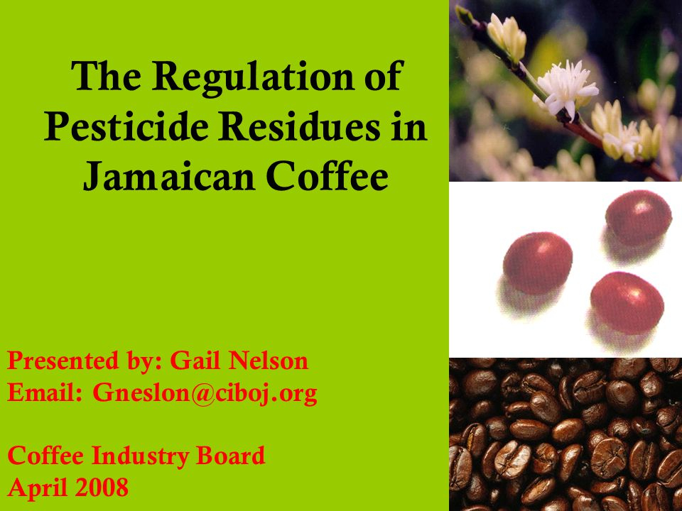 The Regulation of Pesticide Residues in Jamaican Coffee Presented by: Gail Nelson Email: Gneslon@ciboj.org Coffee Industry Board April 2008