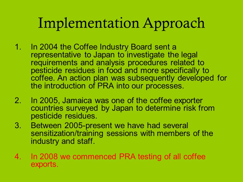 Implementation Approach 1.In 2004 the Coffee Industry Board sent a representative to Japan to investigate the legal requirements and analysis procedures related to pesticide residues in food and more specifically to coffee.