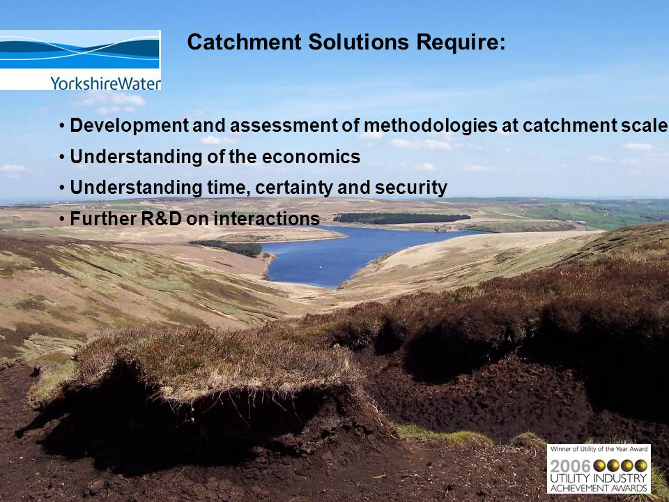Catchment Solutions Require: Development and assessment of methodologies at catchment scale Understanding of the economics Understanding time, certainty and security Further R&D on interactions