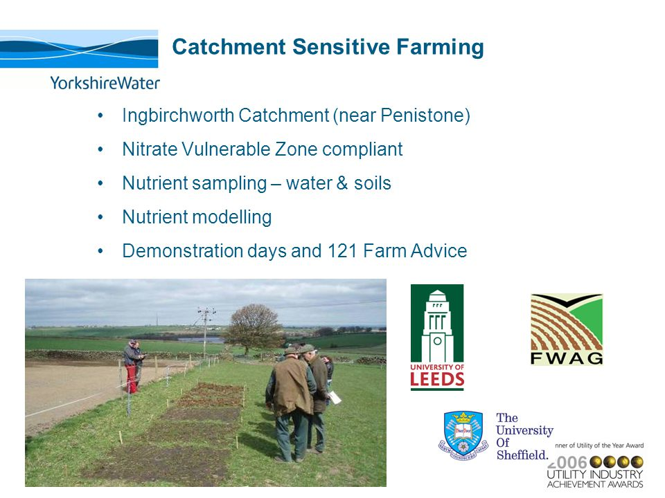 Catchment Sensitive Farming Ingbirchworth Catchment (near Penistone) Nitrate Vulnerable Zone compliant Nutrient sampling – water & soils Nutrient modelling Demonstration days and 121 Farm Advice
