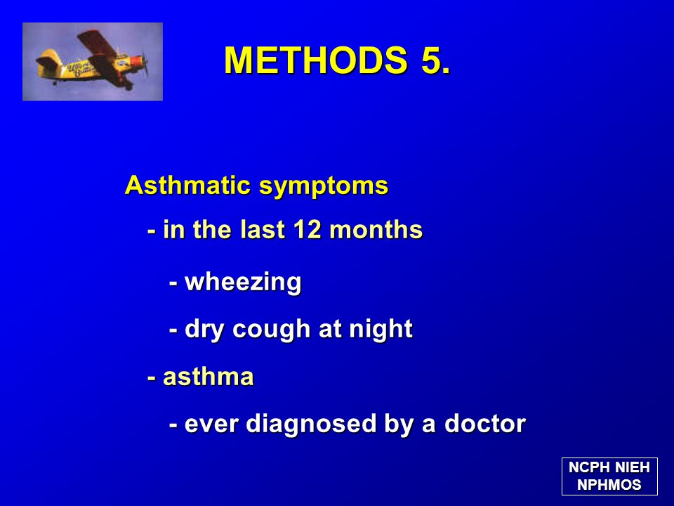 Asthmatic symptoms - in the last 12 months - in the last 12 months - wheezing - wheezing - dry cough at night - dry cough at night - asthma - asthma - ever diagnosed by a doctor - ever diagnosed by a doctor METHODS 5.