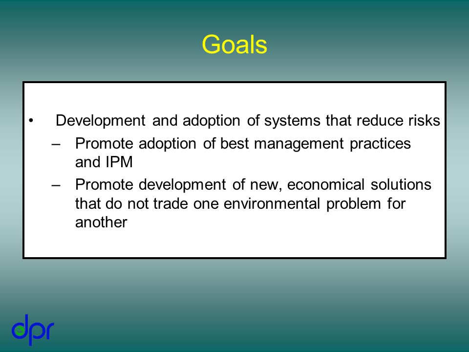 Goals Development and adoption of systems that reduce risks –Promote adoption of best management practices and IPM –Promote development of new, economical solutions that do not trade one environmental problem for another