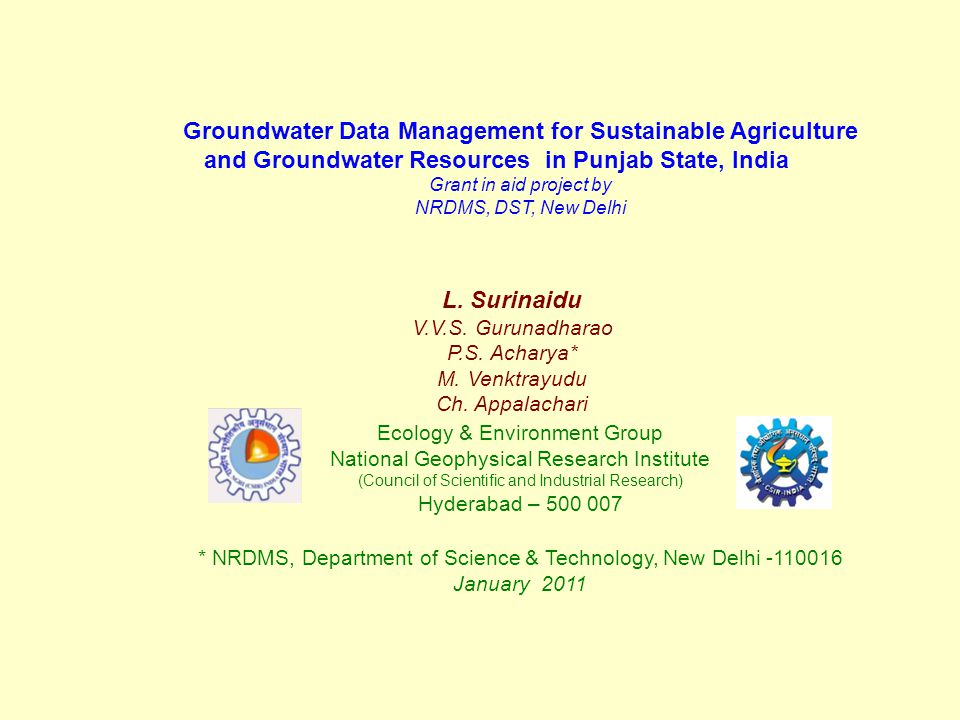 Groundwater Data Management for Sustainable Agriculture and Groundwater Resources in Punjab State, India Grant in aid project by NRDMS, DST, New Delhi Ecology & Environment Group National Geophysical Research Institute (Council of Scientific and Industrial Research) Hyderabad – 500 007 * NRDMS, Department of Science & Technology, New Delhi -110016 January 2011 L.