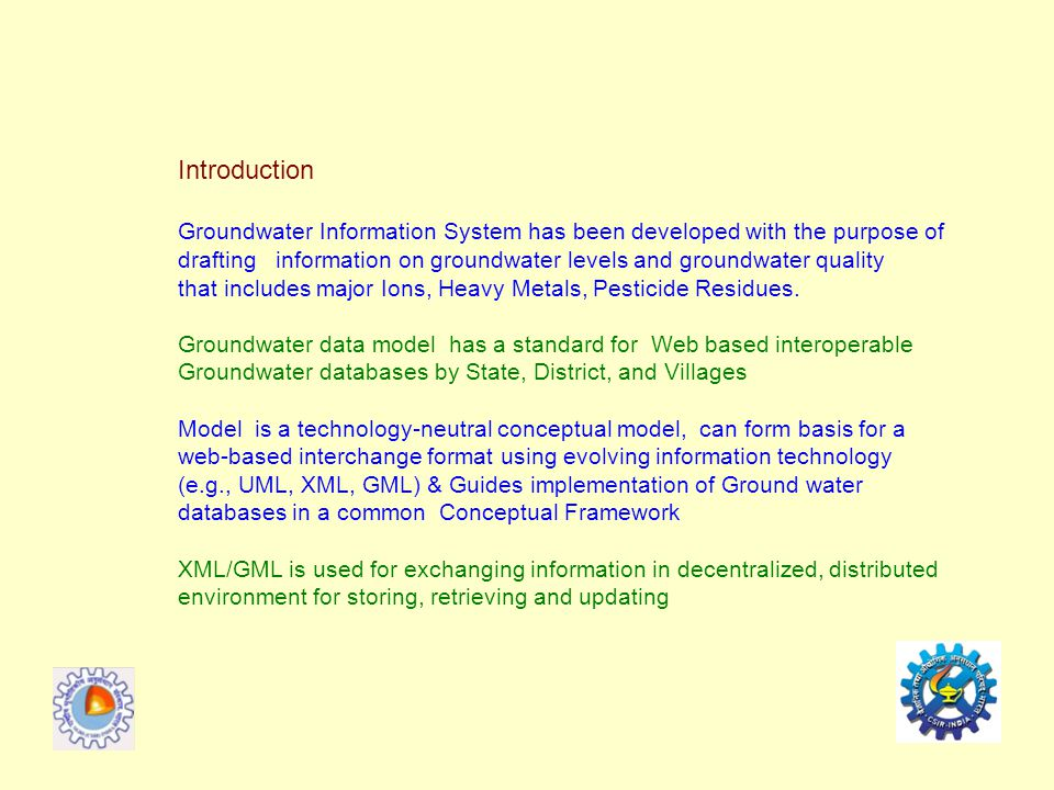 Introduction Groundwater Information System has been developed with the purpose of drafting information on groundwater levels and groundwater quality that includes major Ions, Heavy Metals, Pesticide Residues.