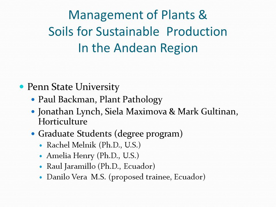 Management of Plants & Soils for Sustainable Production In the Andean Region Penn State University Paul Backman, Plant Pathology Jonathan Lynch, Siela Maximova & Mark Gultinan, Horticulture Graduate Students (degree program) Rachel Melnik (Ph.D., U.S.) Amelia Henry (Ph.D., U.S.) Raul Jaramillo (Ph.D., Ecuador) Danilo Vera M.S.