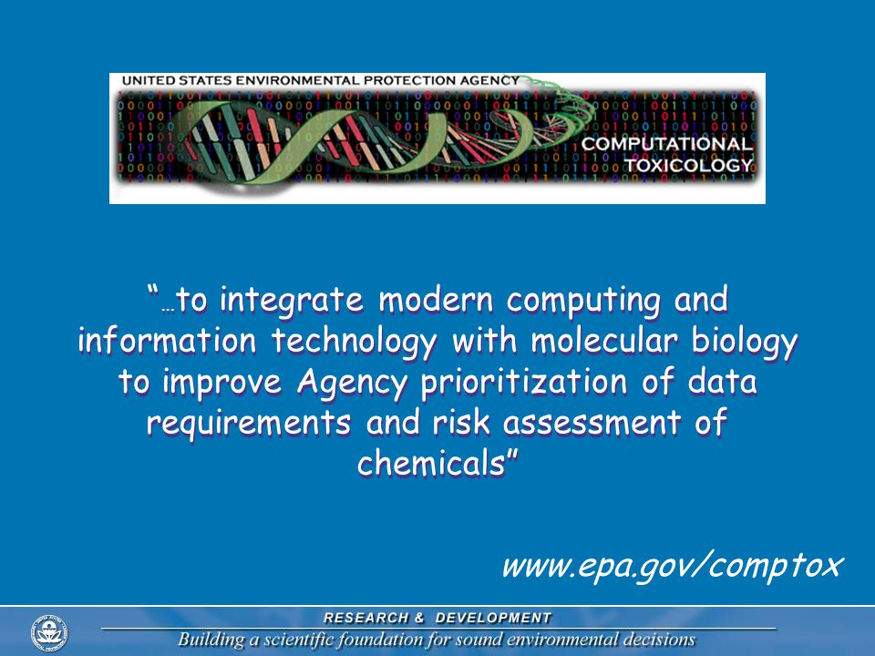 … to integrate modern computing and information technology with molecular biology to improve Agency prioritization of data requirements and risk assessment of chemicals www.epa.gov/comptox