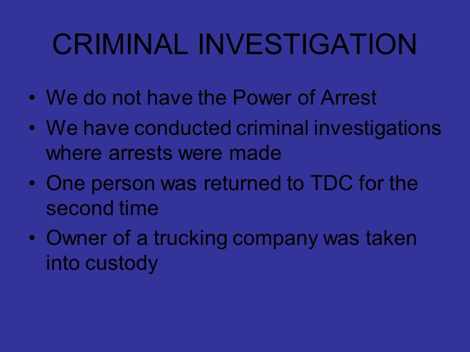 CRIMINAL INVESTIGATION We do not have the Power of Arrest We have conducted criminal investigations where arrests were made One person was returned to TDC for the second time Owner of a trucking company was taken into custody