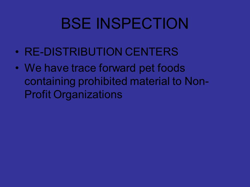 BSE INSPECTION RE-DISTRIBUTION CENTERS We have trace forward pet foods containing prohibited material to Non- Profit Organizations