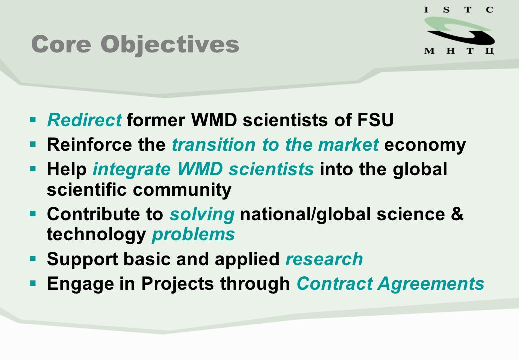 Core Objectives  Redirect former WMD scientists of FSU  Reinforce the transition to the market economy  Help integrate WMD scientists into the global scientific community  Contribute to solving national/global science & technology problems  Support basic and applied research  Engage in Projects through Contract Agreements