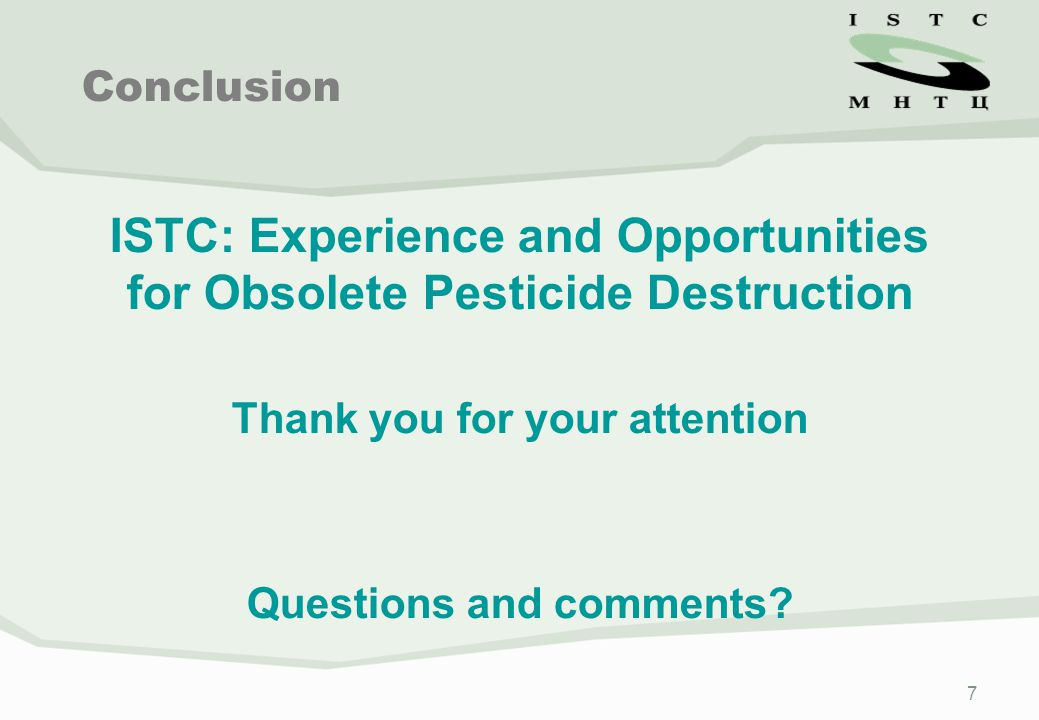 7 ISTC: Experience and Opportunities for Obsolete Pesticide Destruction Thank you for your attention Questions and comments? Conclusion
