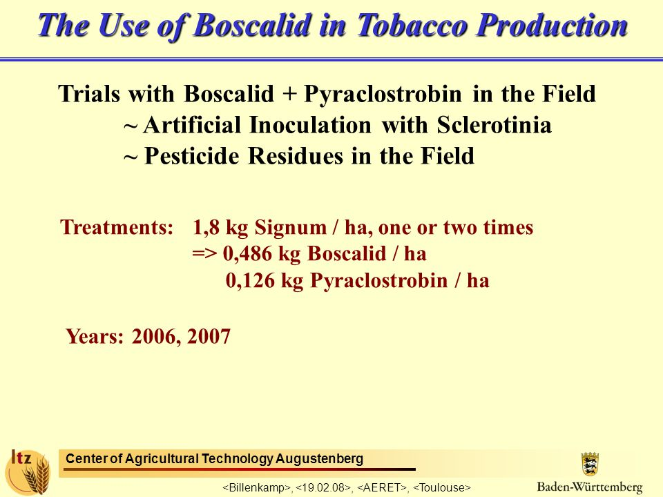Center of Agricultural Technology Augustenberg,,, Trials with Boscalid + Pyraclostrobin in the Field ~ Artificial Inoculation with Sclerotinia ~ Pesticide Residues in the Field Treatments: 1,8 kg Signum / ha, one or two times => 0,486 kg Boscalid / ha 0,126 kg Pyraclostrobin / ha Years: 2006, 2007 The Use of Boscalid in Tobacco Production