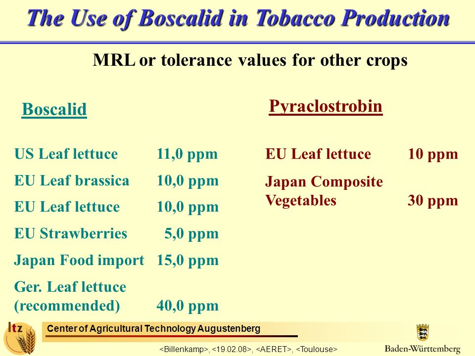Center of Agricultural Technology Augustenberg,,, The Use of Boscalid in Tobacco Production MRL or tolerance values for other crops Boscalid Pyraclostrobin US Leaf lettuce11,0 ppm EU Leaf brassica 10,0 ppm EU Leaf lettuce10,0 ppm EU Strawberries 5,0 ppm Japan Food import15,0 ppm Ger.
