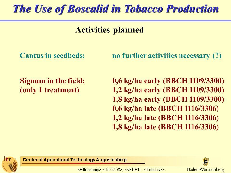 Center of Agricultural Technology Augustenberg,,, The Use of Boscalid in Tobacco Production Activities planned Cantus in seedbeds:no further activities necessary ( ) Signum in the field:0,6 kg/ha early (BBCH 1109/3300) (only 1 treatment)1,2 kg/ha early (BBCH 1109/3300) 1,8 kg/ha early (BBCH 1109/3300) 0,6 kg/ha late (BBCH 1116/3306) 1,2 kg/ha late (BBCH 1116/3306) 1,8 kg/ha late (BBCH 1116/3306)