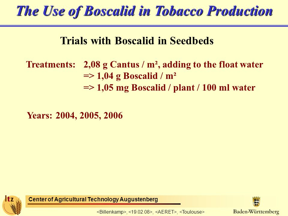 Center of Agricultural Technology Augustenberg,,, Trials with Boscalid in Seedbeds Treatments: 2,08 g Cantus / m², adding to the float water => 1,04 g Boscalid / m² => 1,05 mg Boscalid / plant / 100 ml water Years: 2004, 2005, 2006 The Use of Boscalid in Tobacco Production