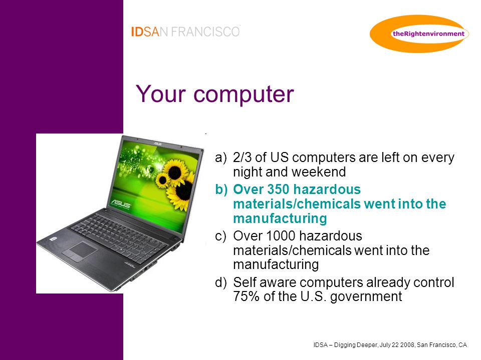 IDSA – Digging Deeper, July 22 2008, San Francisco, CA Your computer a)2/3 of US computers are left on every night and weekend b)Over 350 hazardous materials/chemicals went into the manufacturing c)Over 1000 hazardous materials/chemicals went into the manufacturing d)Self aware computers already control 75% of the U.S.