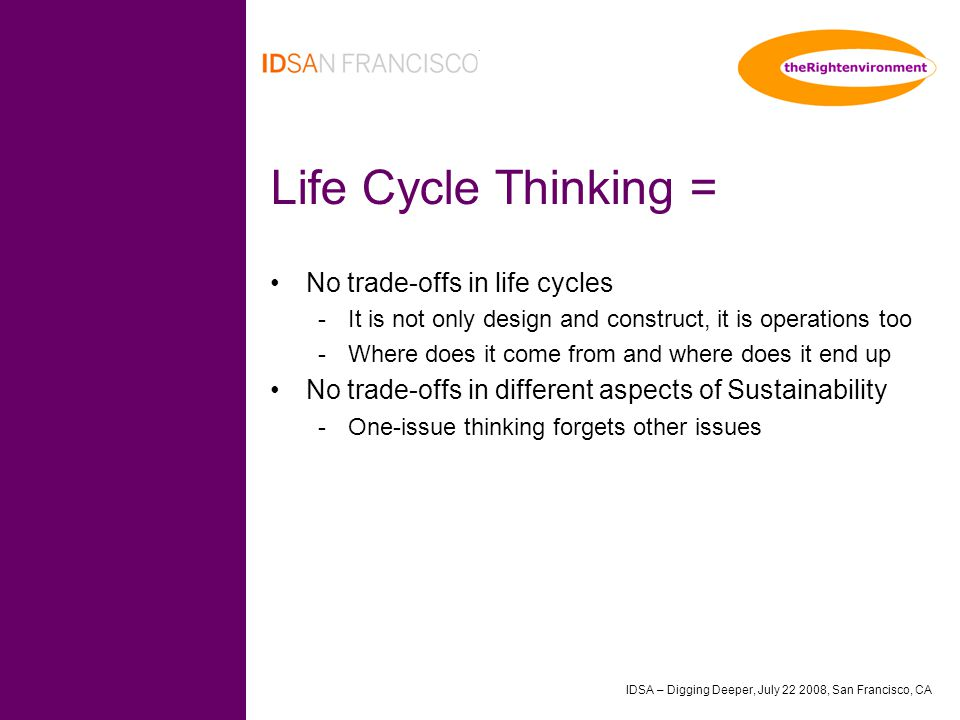IDSA – Digging Deeper, July 22 2008, San Francisco, CA Life Cycle Thinking = No trade-offs in life cycles -It is not only design and construct, it is operations too -Where does it come from and where does it end up No trade-offs in different aspects of Sustainability -One-issue thinking forgets other issues