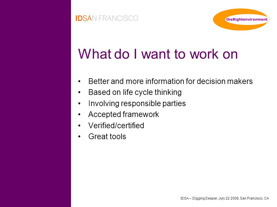 IDSA – Digging Deeper, July 22 2008, San Francisco, CA What do I want to work on Better and more information for decision makers Based on life cycle thinking Involving responsible parties Accepted framework Verified/certified Great tools