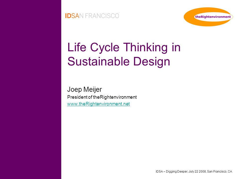 IDSA – Digging Deeper, July 22 2008, San Francisco, CA Life Cycle Thinking in Sustainable Design Joep Meijer President of theRightenvironment www.theRightenvironment.net