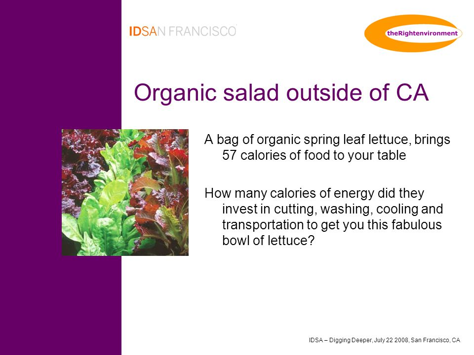 IDSA – Digging Deeper, July 22 2008, San Francisco, CA Organic salad outside of CA A bag of organic spring leaf lettuce, brings 57 calories of food to your table How many calories of energy did they invest in cutting, washing, cooling and transportation to get you this fabulous bowl of lettuce