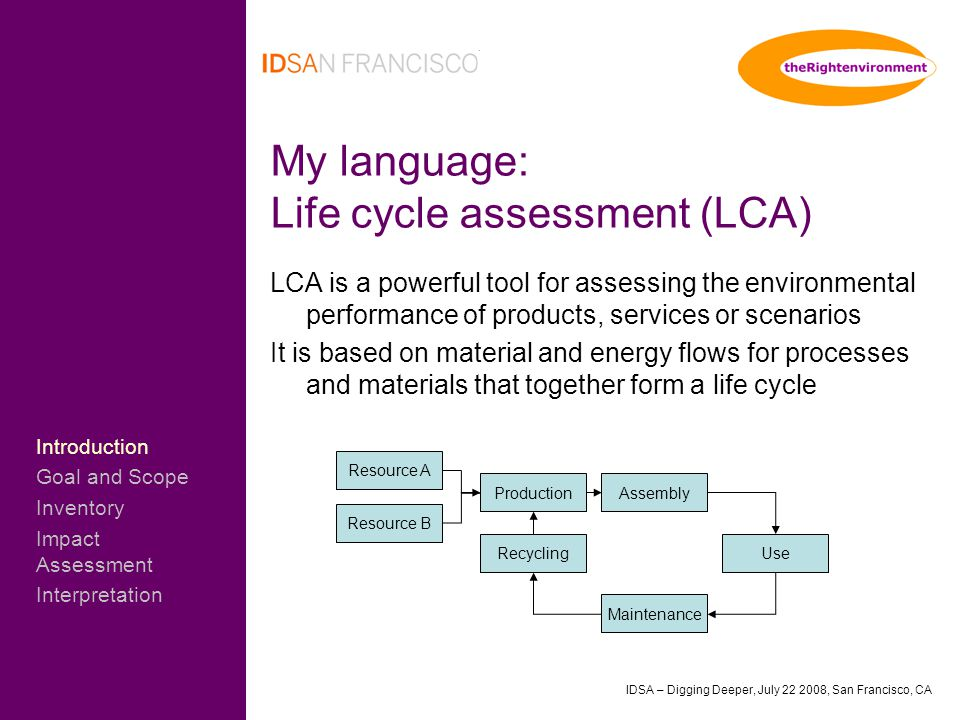 IDSA – Digging Deeper, July 22 2008, San Francisco, CA My language: Life cycle assessment (LCA) LCA is a powerful tool for assessing the environmental performance of products, services or scenarios It is based on material and energy flows for processes and materials that together form a life cycle Resource A Resource B ProductionAssembly Use Maintenance Recycling Introduction Goal and Scope Inventory Impact Assessment Interpretation