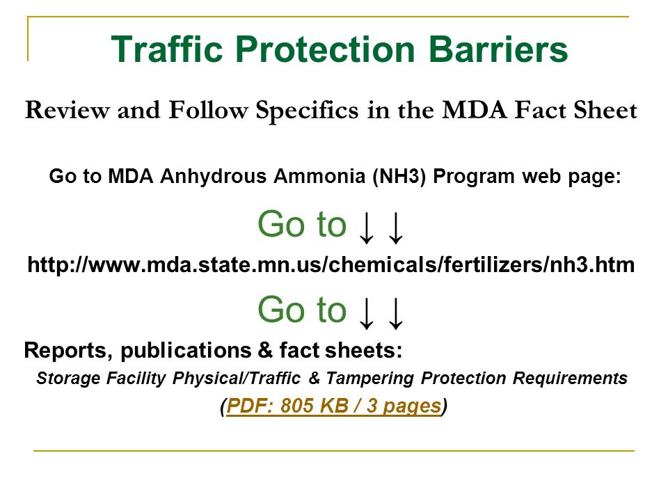 Traffic Protection Barriers Review and Follow Specifics in the MDA Fact Sheet Go to MDA Anhydrous Ammonia (NH3) Program web page: Go to ↓ ↓ http://www.mda.state.mn.us/chemicals/fertilizers/nh3.htm Go to ↓ ↓ Reports, publications & fact sheets: Storage Facility Physical/Traffic & Tampering Protection Requirements (PDF: 805 KB / 3 pages)PDF: 805 KB / 3 pages