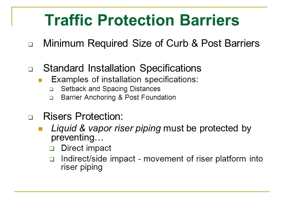 Traffic Protection Barriers  Minimum Required Size of Curb & Post Barriers  Standard Installation Specifications Examples of installation specifications:  Setback and Spacing Distances  Barrier Anchoring & Post Foundation  Risers Protection: Liquid & vapor riser piping must be protected by preventing…  Direct impact  Indirect/side impact - movement of riser platform into riser piping