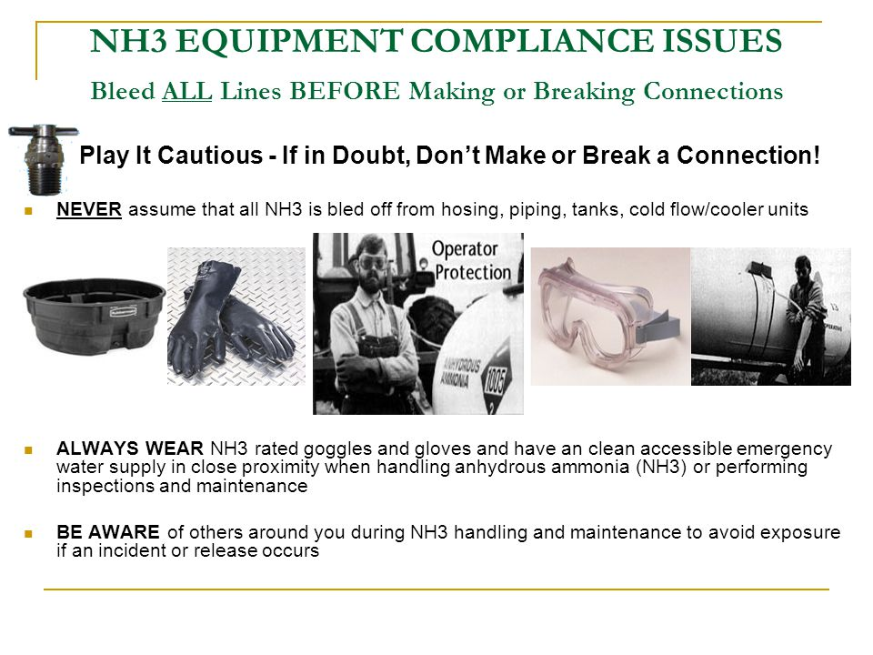 NH3 EQUIPMENT COMPLIANCE ISSUES Hosing DO NOT Use Hoses That Are:  Too long: Overly secured (tied down) to tanks or application unit Impedes operation of break-away coupling device Can become caught, pinched, or rubbed Causes excessive wear and failure of fittings  Too short: Impedes operation of break-away coupling device Hose can be pulled apart or torn Causes excess wear and failure of fittings  Correct Hose Length: Distance between nurse tank withdrawal valve and break-away coupling device, PLUS about one (1) foot.