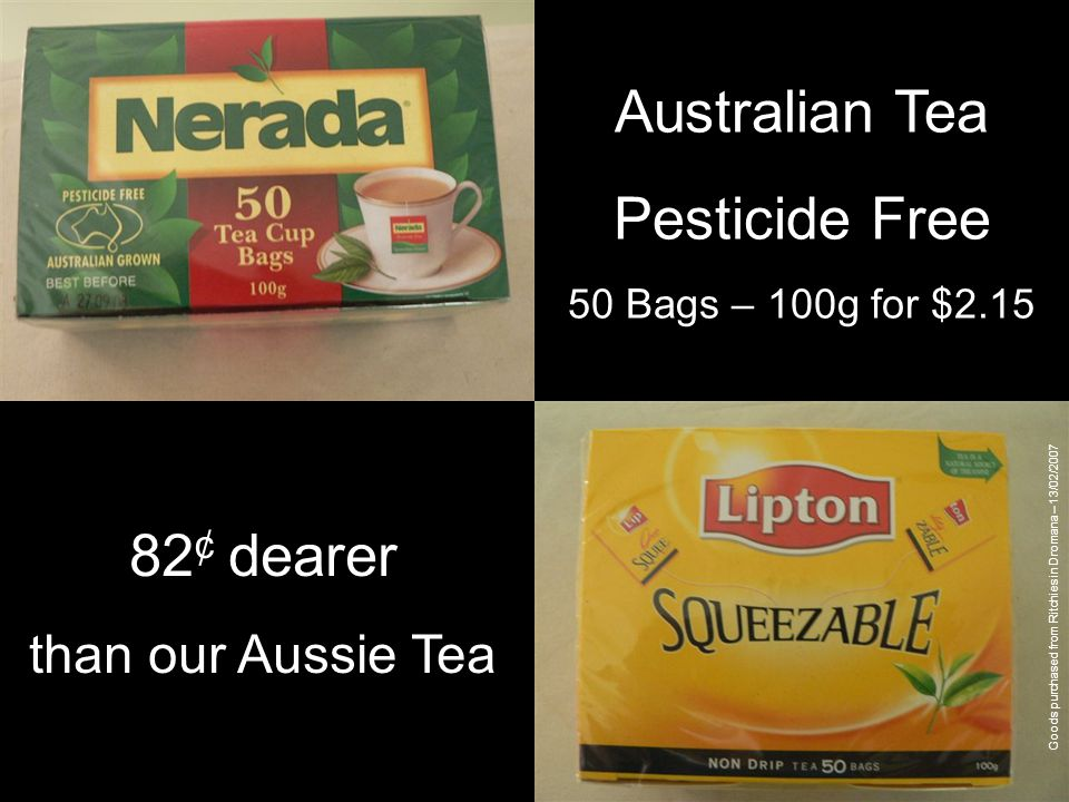 Australian Tea Pesticide Free 50 Bags – 100g for $2.15 Imported Tea 50 Bags – 100g for $2.97 82 ¢ dearer than our Aussie Tea Goods purchased from Ritchies in Dromana – 13/02/2007
